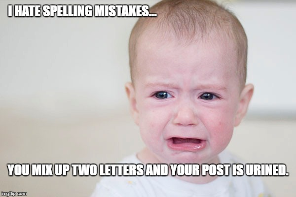 baby spelling errors | I HATE SPELLING MISTAKES... YOU MIX UP TWO LETTERS AND YOUR POST IS URINED. | image tagged in baby crying,spelling error,baby meme,cute baby | made w/ Imgflip meme maker