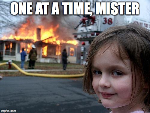 Disaster Girl Meme | ONE AT A TIME, MISTER | image tagged in memes,disaster girl | made w/ Imgflip meme maker