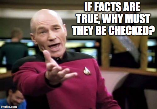 Picard Wtf Meme | IF FACTS ARE TRUE, WHY MUST THEY BE CHECKED? | image tagged in memes,picard wtf | made w/ Imgflip meme maker