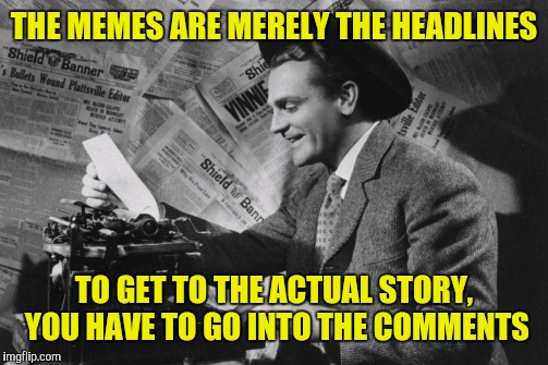 THE MEMES ARE MERELY THE HEADLINES TO GET TO THE ACTUAL STORY, YOU HAVE TO GO INTO THE COMMENTS | made w/ Imgflip meme maker