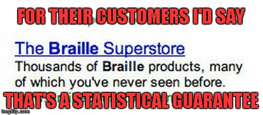 You think they have a Braille Driver's Manual so people can finally start using those ATM's. | FOR THEIR CUSTOMERS I'D SAY THAT'S A STATISTICAL GUARANTEE | image tagged in braille superstore,memes,braille,funny,guatantees | made w/ Imgflip meme maker