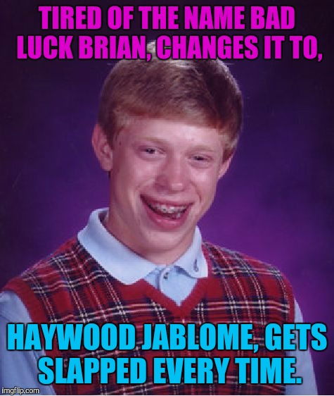 Bad Luck Brian Meme | TIRED OF THE NAME BAD LUCK BRIAN, CHANGES IT TO, HAYWOOD JABLOME, GETS SLAPPED EVERY TIME. | image tagged in memes,bad luck brian,sewmyeyesshut | made w/ Imgflip meme maker