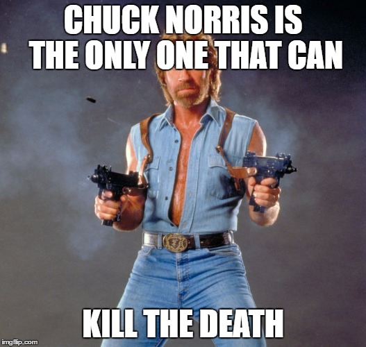 Chuck Norris Guns Meme |  CHUCK NORRIS IS THE ONLY ONE THAT CAN; KILL THE DEATH | image tagged in memes,chuck norris guns,chuck norris | made w/ Imgflip meme maker