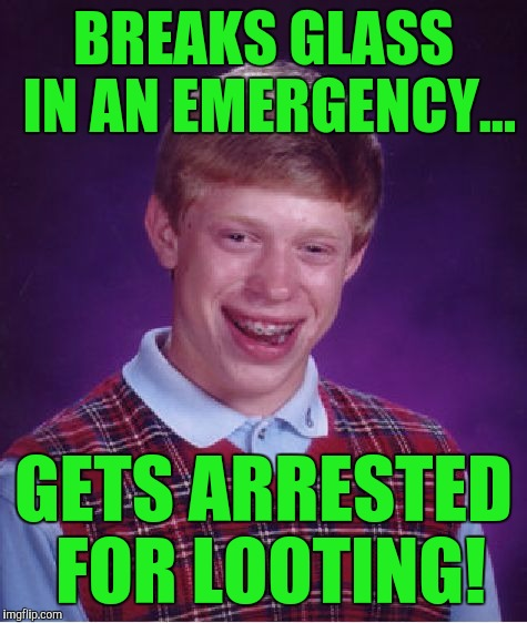 Bad Luck Brian Meme | BREAKS GLASS IN AN EMERGENCY... GETS ARRESTED FOR LOOTING! | image tagged in memes,bad luck brian | made w/ Imgflip meme maker