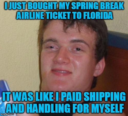 10 Guy Meme | I JUST BOUGHT MY SPRING BREAK AIRLINE TICKET TO FLORIDA IT WAS LIKE I PAID SHIPPING AND HANDLING FOR MYSELF | image tagged in memes,10 guy | made w/ Imgflip meme maker
