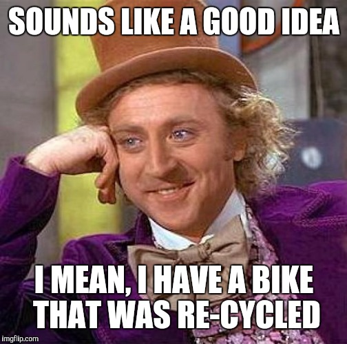 Creepy Condescending Wonka Meme | SOUNDS LIKE A GOOD IDEA I MEAN, I HAVE A BIKE THAT WAS RE-CYCLED | image tagged in memes,creepy condescending wonka | made w/ Imgflip meme maker