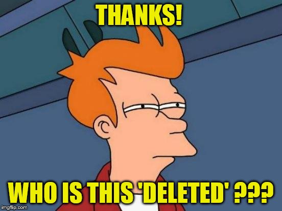 Futurama Fry Meme | THANKS! WHO IS THIS 'DELETED' ??? | image tagged in memes,futurama fry | made w/ Imgflip meme maker