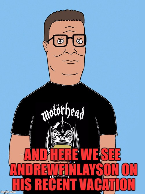 hank hill motorhead | AND HERE WE SEE ANDREWFINLAYSON ON HIS RECENT VACATION | image tagged in hank hill motorhead | made w/ Imgflip meme maker