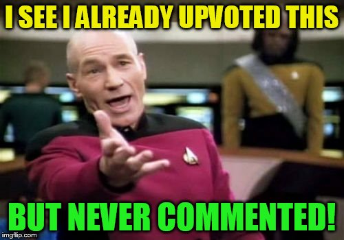 Picard Wtf Meme | I SEE I ALREADY UPVOTED THIS BUT NEVER COMMENTED! | image tagged in memes,picard wtf | made w/ Imgflip meme maker