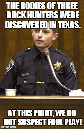True story reported exactly this way in the press! See comment for the link! | THE BODIES OF THREE DUCK HUNTERS WERE DISCOVERED IN TEXAS. AT THIS POINT, WE DO NOT SUSPECT FOUL PLAY! | image tagged in memes,police officer testifying,duck hunters,foul play,texas | made w/ Imgflip meme maker