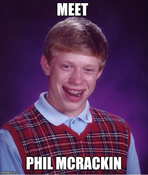 Bad Luck Brian Meme | MEET PHIL MCRACKIN | image tagged in memes,bad luck brian | made w/ Imgflip meme maker