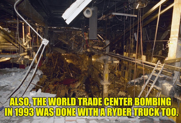ALSO, THE WORLD TRADE CENTER BOMBING IN 1993 WAS DONE WITH A RYDER TRUCK TOO. | made w/ Imgflip meme maker