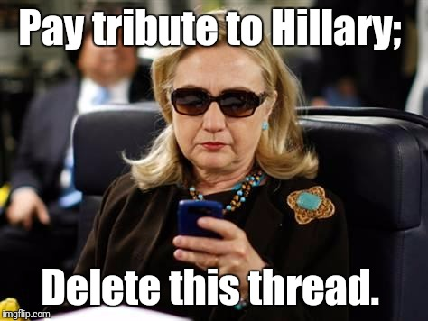 Delete this thread  | Pay tribute to Hillary; Delete this thread. | image tagged in memes,hillary clinton cellphone,tribute,delete | made w/ Imgflip meme maker