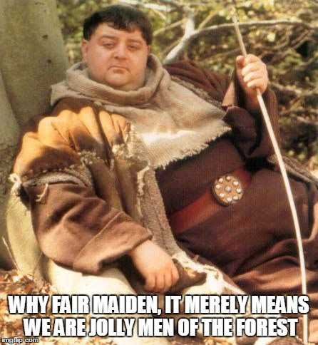 WHY FAIR MAIDEN, IT MERELY MEANS WE ARE JOLLY MEN OF THE FOREST | made w/ Imgflip meme maker