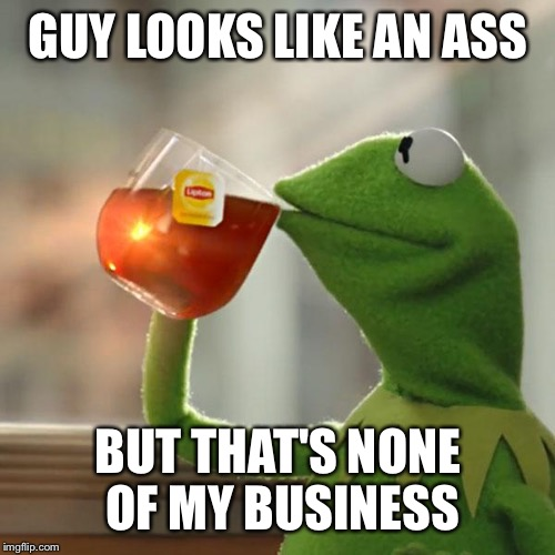 But Thats None Of My Business Meme | GUY LOOKS LIKE AN ASS BUT THAT'S NONE OF MY BUSINESS | image tagged in memes,but thats none of my business,kermit the frog | made w/ Imgflip meme maker