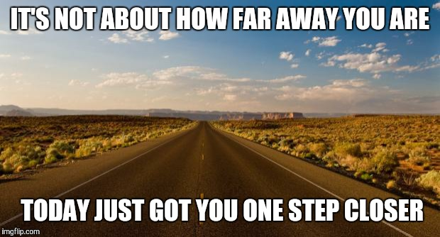 The road |  IT'S NOT ABOUT HOW FAR AWAY YOU ARE; TODAY JUST GOT YOU ONE STEP CLOSER | image tagged in the road | made w/ Imgflip meme maker