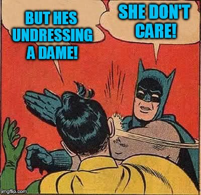 Batman Slapping Robin Meme | BUT HES UNDRESSING A DAME! SHE DON'T CARE! | image tagged in memes,batman slapping robin | made w/ Imgflip meme maker