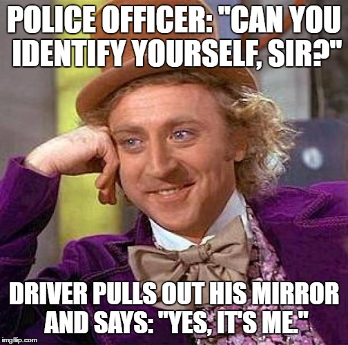 "Creepy Condescending Wonka | POLICE OFFICER: ""CAN YOU IDENTIFY YOURSELF, SIR?"" DRIVER PULLS OUT HIS MIRROR AND SAYS: ""YES, IT'S ME."" 