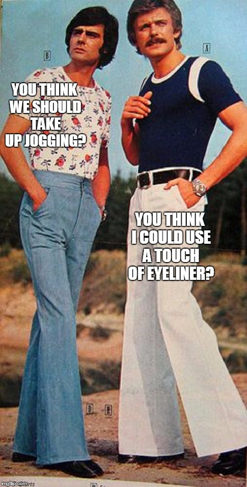 YOU THINK WE SHOULD TAKE UP JOGGING? YOU THINK I COULD USE A TOUCH OF EYELINER? | made w/ Imgflip meme maker