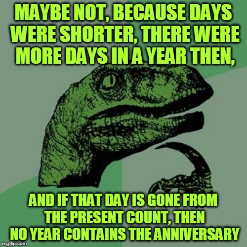 Philosoraptor Meme | MAYBE NOT, BECAUSE DAYS WERE SHORTER, THERE WERE MORE DAYS IN A YEAR THEN, AND IF THAT DAY IS GONE FROM THE PRESENT COUNT, THEN NO YEAR CONT | image tagged in memes,philosoraptor | made w/ Imgflip meme maker