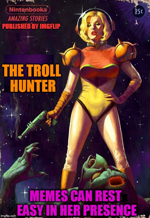 The Troll Hunter. An IMG Story (Pulp Art Week, A Mr. Jingles Event) | THE TROLL HUNTER MEMES CAN REST EASY IN HER PRESENCE PUBLISHED BY IMGFLIP II | image tagged in pulp art week,pulp art,memes,trolls,troll hunter,art | made w/ Imgflip meme maker