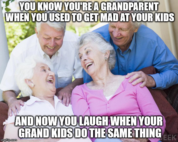 Scumbag Old People |  YOU KNOW YOU'RE A GRANDPARENT WHEN YOU USED TO GET MAD AT YOUR KIDS; AND NOW YOU LAUGH WHEN YOUR GRAND KIDS DO THE SAME THING | image tagged in scumbag old people | made w/ Imgflip meme maker
