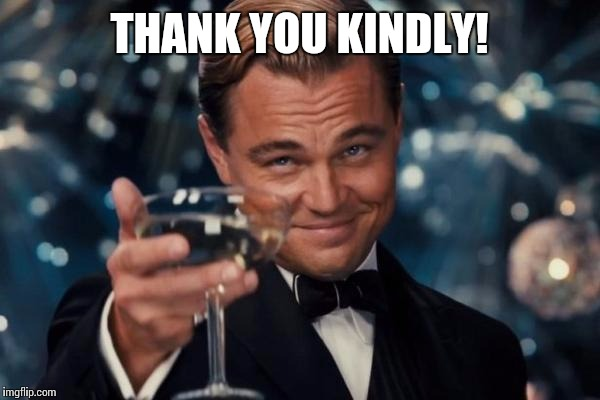 Leonardo Dicaprio Cheers Meme | THANK YOU KINDLY! | image tagged in memes,leonardo dicaprio cheers | made w/ Imgflip meme maker