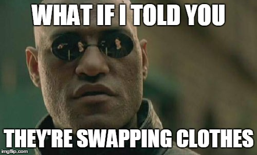 Matrix Morpheus Meme | WHAT IF I TOLD YOU THEY'RE SWAPPING CLOTHES | image tagged in memes,matrix morpheus | made w/ Imgflip meme maker