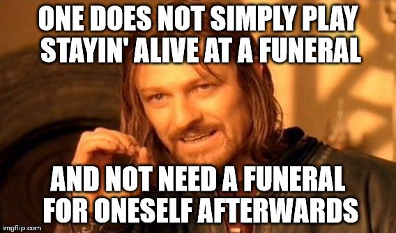 ironic songs to play at funerals - how many more can we come up with? | ONE DOES NOT SIMPLY PLAY STAYIN' ALIVE AT A FUNERAL AND NOT NEED A FUNERAL FOR ONESELF AFTERWARDS | image tagged in memes,one does not simply | made w/ Imgflip meme maker
