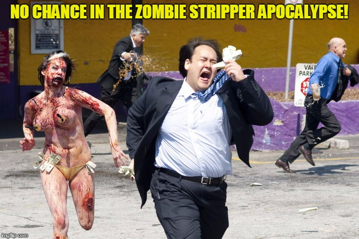 NO CHANCE IN THE ZOMBIE STRIPPER APOCALYPSE! | made w/ Imgflip meme maker