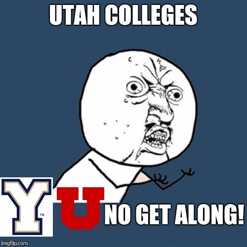 Only Utahns will understand | UTAH COLLEGES NO GET ALONG! | image tagged in memes,y u no,utah,byu,college,rivalry | made w/ Imgflip meme maker