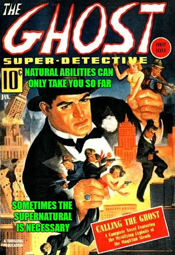 The Ghost Super Detective | NATURAL ABILITIES CAN ONLY TAKE YOU SO FAR SOMETIMES THE SUPERNATURAL IS NECESSARY | image tagged in pulp art week,memes,natural ability,supernatural,ghost,your first call is free | made w/ Imgflip meme maker