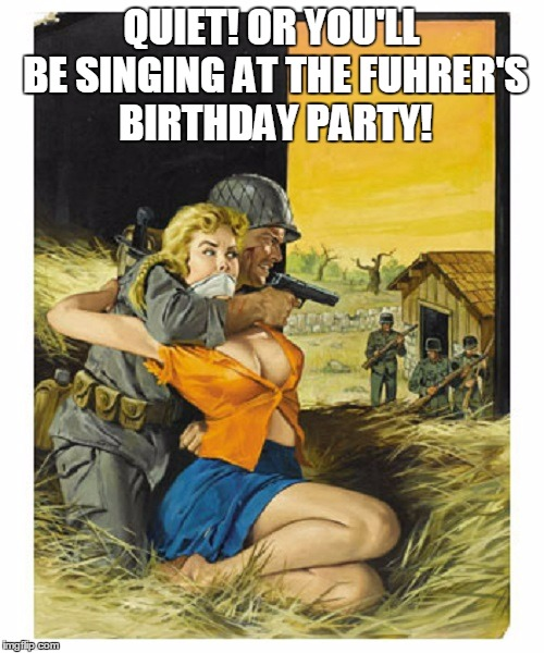QUIET! OR YOU'LL BE SINGING AT THE FUHRER'S BIRTHDAY PARTY! | made w/ Imgflip meme maker