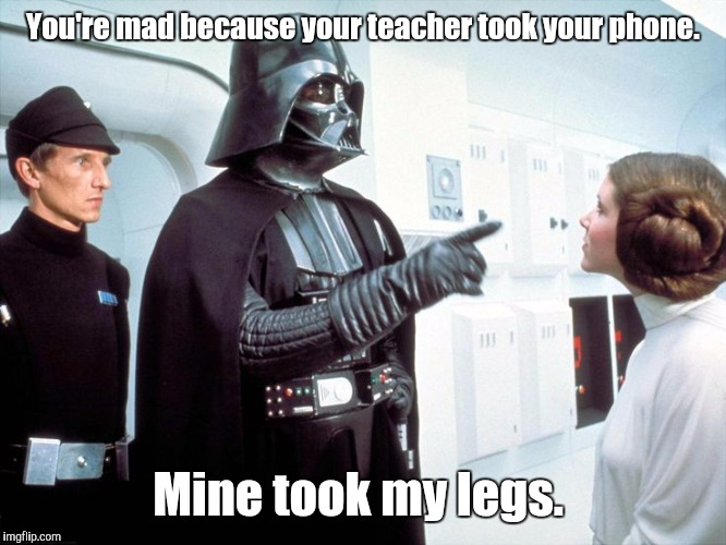 Darth Vader | You're mad because your teacher took your phone. Mine took my legs. | image tagged in darth vader | made w/ Imgflip meme maker