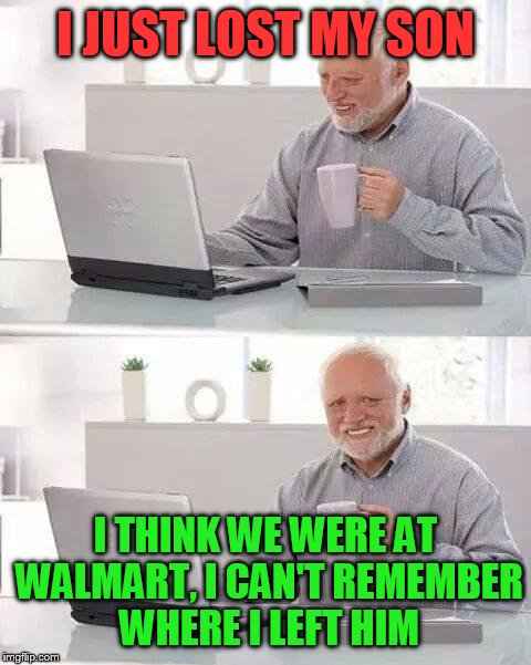 Hide the Pain Harold Meme | I JUST LOST MY SON I THINK WE WERE AT WALMART, I CAN'T REMEMBER WHERE I LEFT HIM | image tagged in memes,hide the pain harold | made w/ Imgflip meme maker