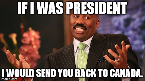 Steve Harvey Meme | IF I WAS PRESIDENT I WOULD SEND YOU BACK TO CANADA. | image tagged in memes,steve harvey | made w/ Imgflip meme maker