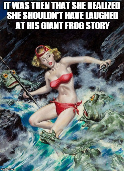 IT WAS THEN THAT SHE REALIZED SHE SHOULDN'T HAVE LAUGHED AT HIS GIANT FROG STORY | made w/ Imgflip meme maker