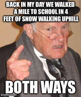 Back In My Day Meme | BACK IN MY DAY WE WALKED A MILE TO SCHOOL IN 4 FEET OF SNOW WALKING UPHILL BOTH WAYS | image tagged in memes,back in my day | made w/ Imgflip meme maker