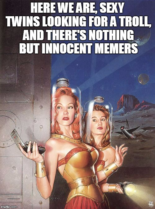 HERE WE ARE, SEXY TWINS LOOKING FOR A TROLL, AND THERE'S NOTHING BUT INNOCENT MEMERS | made w/ Imgflip meme maker