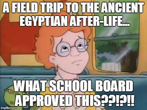 Normal Field Trip | A FIELD TRIP TO THE ANCIENT EGYPTIAN AFTER-LIFE... WHAT SCHOOL BOARD APPROVED THIS??!?!! | image tagged in normal field trip | made w/ Imgflip meme maker
