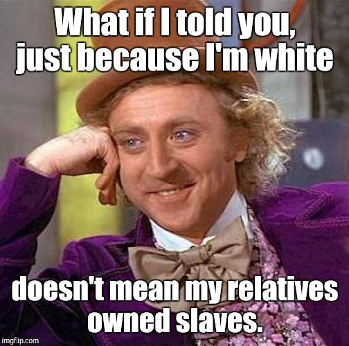 Creepy Condescending Wonka Meme | What if I told you, just because I'm white doesn't mean my relatives owned slaves. | image tagged in memes,creepy condescending wonka | made w/ Imgflip meme maker