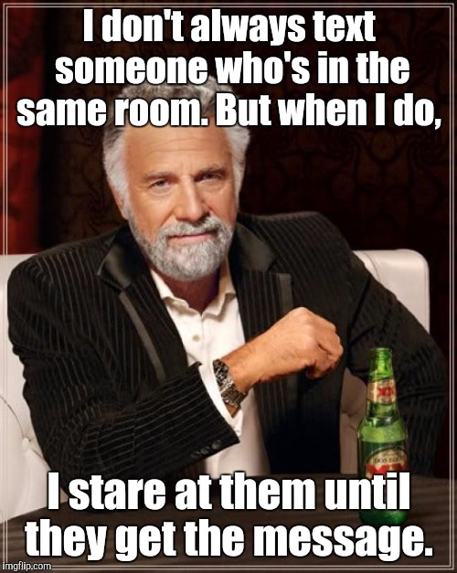 The Most Interesting Man In The World Meme | I don't always text someone who's in the same room. But when I do, I stare at them until they get the message. | image tagged in memes,the most interesting man in the world | made w/ Imgflip meme maker