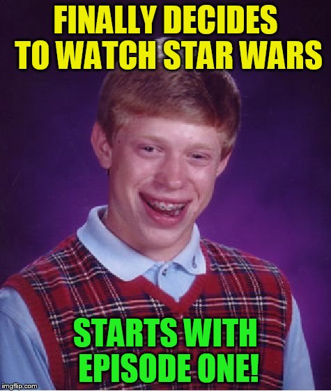 Bad Luck Brian Meme | FINALLY DECIDES TO WATCH STAR WARS STARTS WITH EPISODE ONE! | image tagged in memes,bad luck brian | made w/ Imgflip meme maker