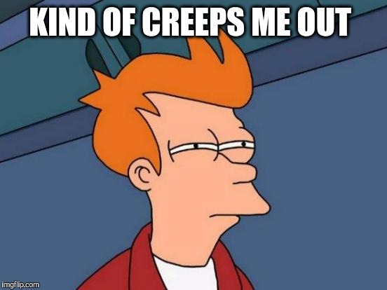 Futurama Fry Meme | KIND OF CREEPS ME OUT | image tagged in memes,futurama fry | made w/ Imgflip meme maker