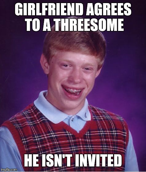 Now That's Bad Luck | GIRLFRIEND AGREES TO A THREESOME HE ISN'T INVITED | image tagged in memes,bad luck brian,girlfriend,threesome | made w/ Imgflip meme maker