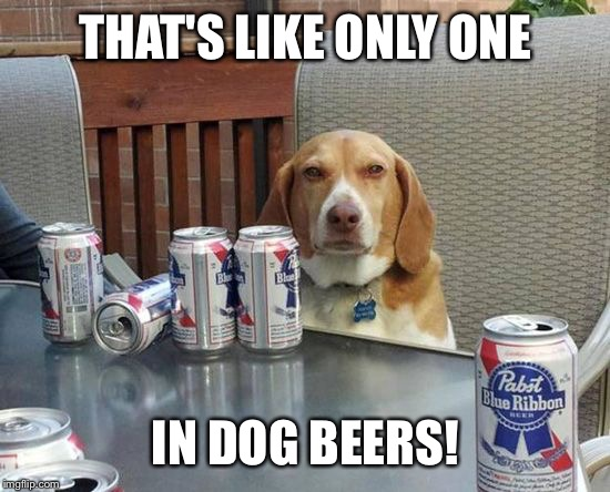 THAT'S LIKE ONLY ONE IN DOG BEERS! | made w/ Imgflip meme maker