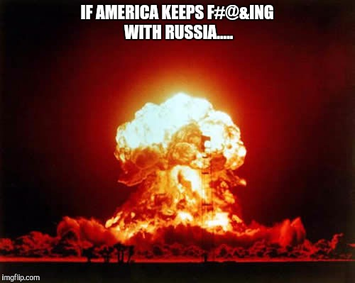 Nuclear Explosion Meme | IF AMERICA KEEPS F#@&ING WITH RUSSIA..... | image tagged in memes,nuclear explosion | made w/ Imgflip meme maker