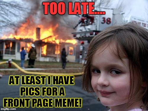 Disaster Girl Meme | TOO LATE.... AT LEAST I HAVE PICS FOR A FRONT PAGE MEME! | image tagged in memes,disaster girl | made w/ Imgflip meme maker