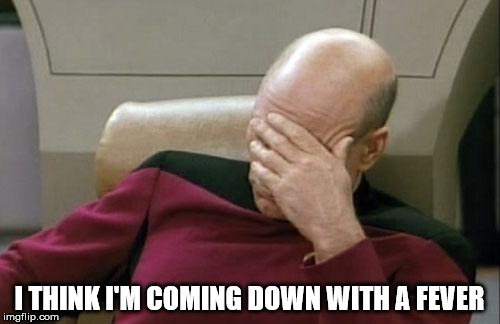 Captain Picard Facepalm Meme | I THINK I'M COMING DOWN WITH A FEVER | image tagged in memes,captain picard facepalm | made w/ Imgflip meme maker