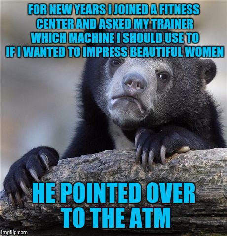 Confession Bear Meme | FOR NEW YEARS I JOINED A FITNESS CENTER AND ASKED MY TRAINER WHICH MACHINE I SHOULD USE TO IF I WANTED TO IMPRESS BEAUTIFUL WOMEN HE POINTED | image tagged in memes,confession bear | made w/ Imgflip meme maker